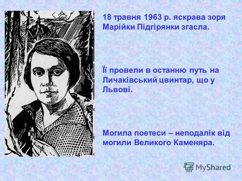 18 травня 1963 р. яскрава зоря Марійки Підгірянки згасла. Її провели в останню путь на Личаківський цвинтар, що у Львові. Могила поетеси – неподалік від могили Великого Каменяра.