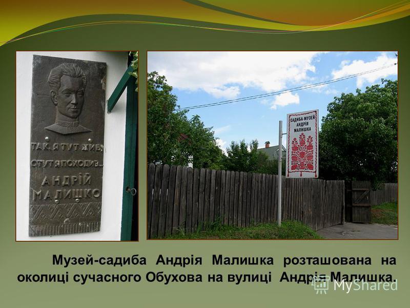 Музей-садиба Андрія Малишка розташована на околиці сучасного Обухова на вулиці Андрія Малишка.