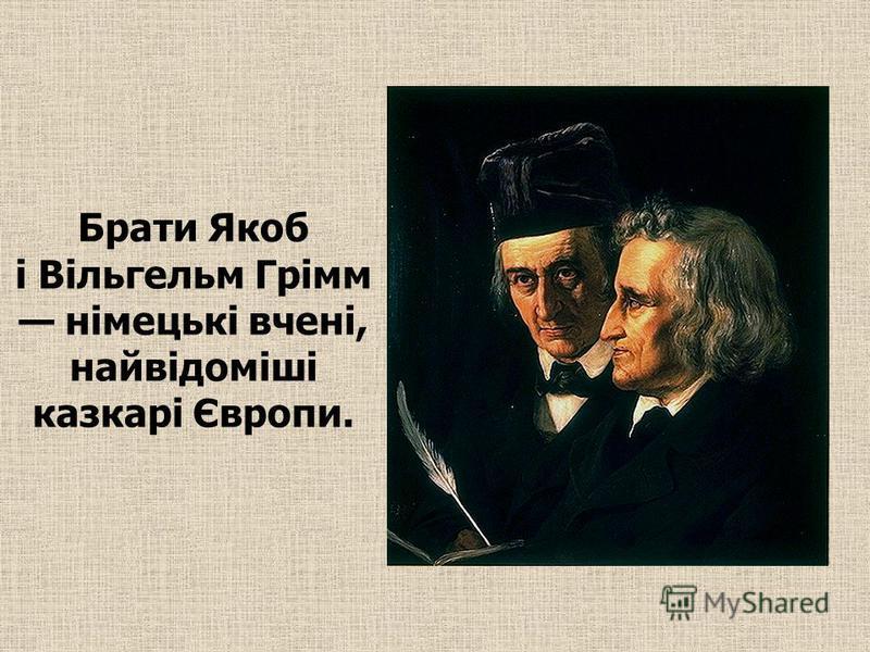 Брати Якоб і Вільгельм Грімм німецькі вчені, найвідоміші казкарі Європи.