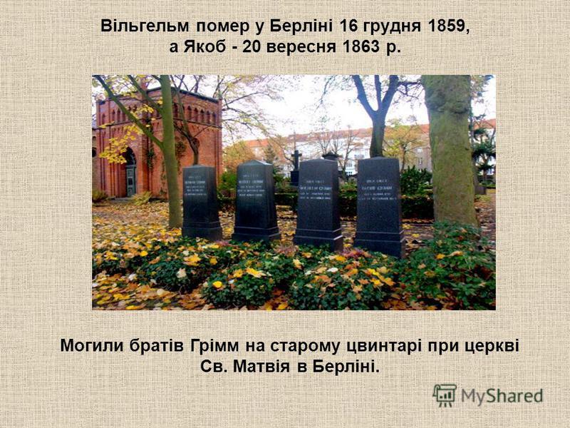 Вільгельм помер у Берліні 16 грудня 1859, а Якоб - 20 вересня 1863 р. Могили братів Грімм на старому цвинтарі при церкві Св. Матвія в Берліні.