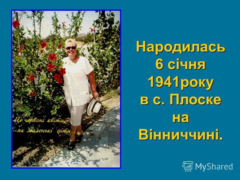 Народилась 6 січня 1941року в с. Плоске на Вінниччині.