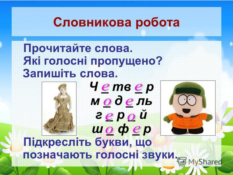 Словникова робота Прочитайте слова. Які голосні пропущено? Запишіть слова. Ч _ тв _ р м _ д _ ль г _ р _ й ш _ ф _ р Підкресліть букви, що позначають голосні звуки.