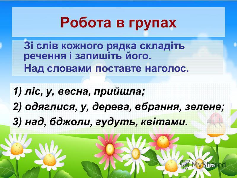 Робота в групах Зі слів кожного рядка складіть речення і запишіть його. Над словами поставте наголос. 1) ліс, у, весна, прийшла; 2) одяглися, у, дерева, вбрання, зелене; 3) над, бджоли, гудуть, квітами.
