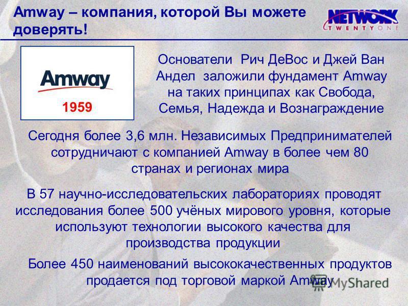 Amway – компания, которой Вы можете доверять! Сегодня более 3,6 млн. Независимых Предпринимателей сотрудничают с компанией Amway в более чем 80 странах и регионах мира Основатели Рич Де Вос и Джей Ван Андел заложили фундамент Amway на таких принципах
