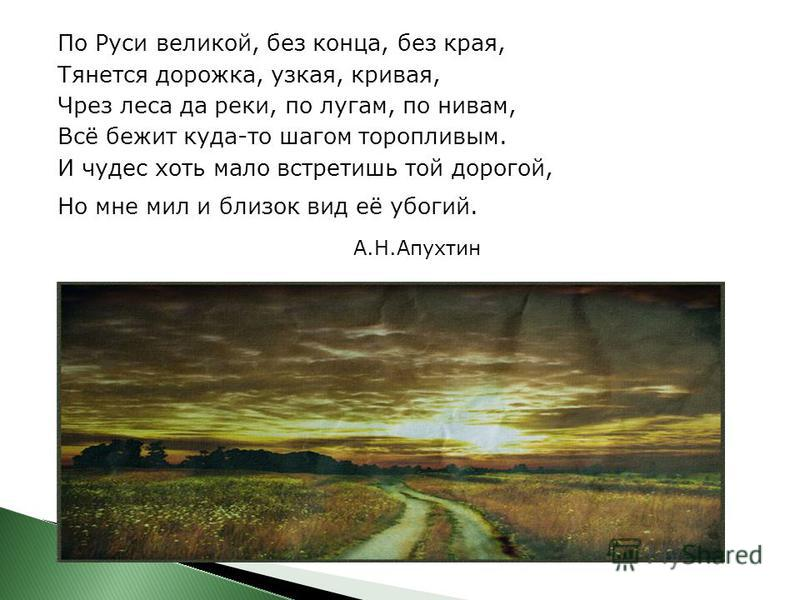 По Руси великой, без конца, без края, Тянется дорожка, узкая, кривая, Чрез леса да реки, по лугам, по нивам, Всё бежит куда-то шагом торопливым. И чудес хоть мало встретишь той дорогой, Но мне мил и близок вид её убогий. А.Н.Апухтин