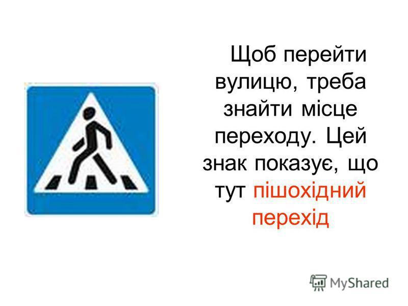 Щоб перейти вулицю, треба знайти місце переходу. Цей знак показує, що тут пішохідний перехід