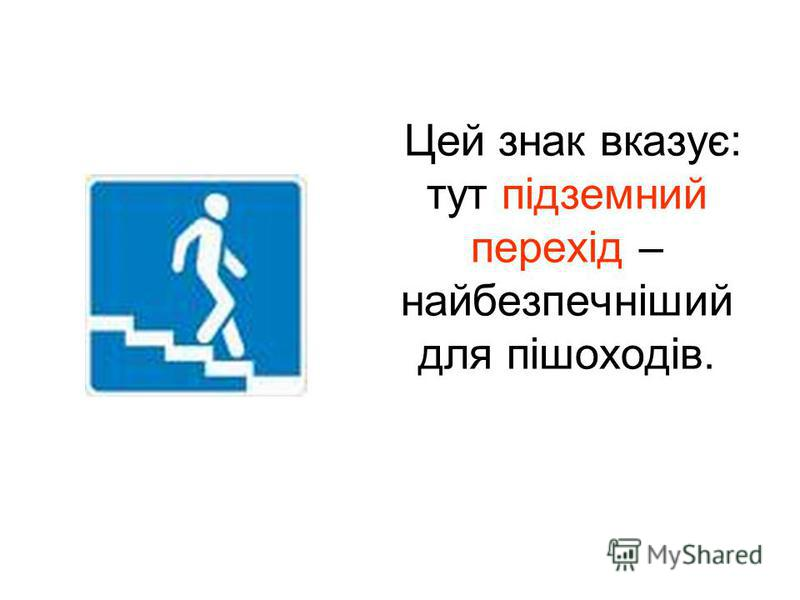 Цей знак вказує: тут підземний перехід – найбезпечніший для пішоходів.