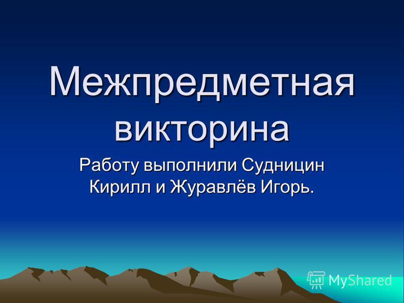 Межпредметная викторина Работу выполнили Судницин Кирилл и Журавлёв Игорь.