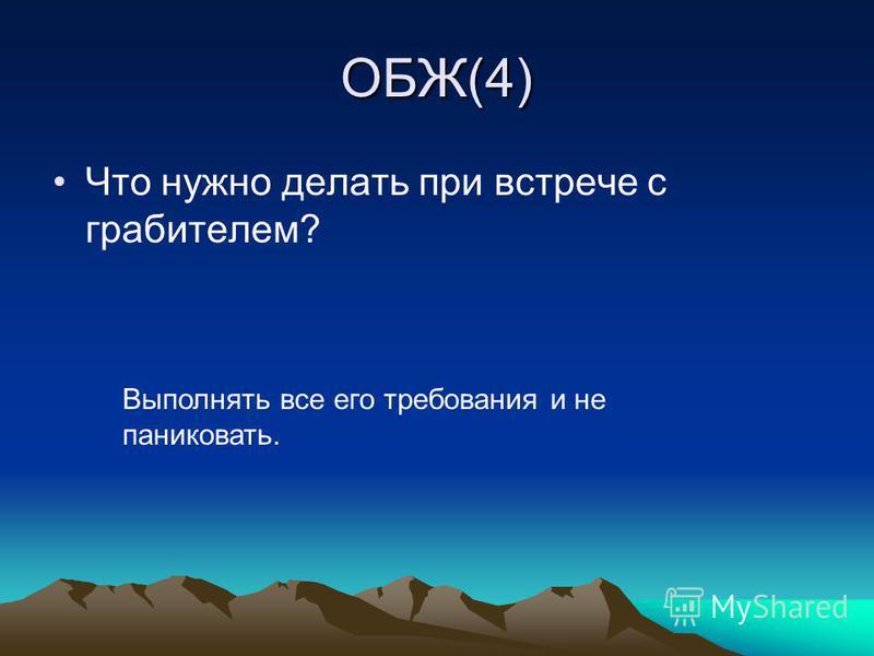 ОБЖ(4) Что нужно делать при встрече с грабителем? Выполнять все его требования и не паниковать.