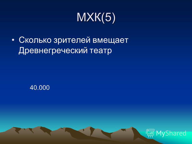 МХК(5) Сколько зрителей вмещает Древнегреческий театр 40.000