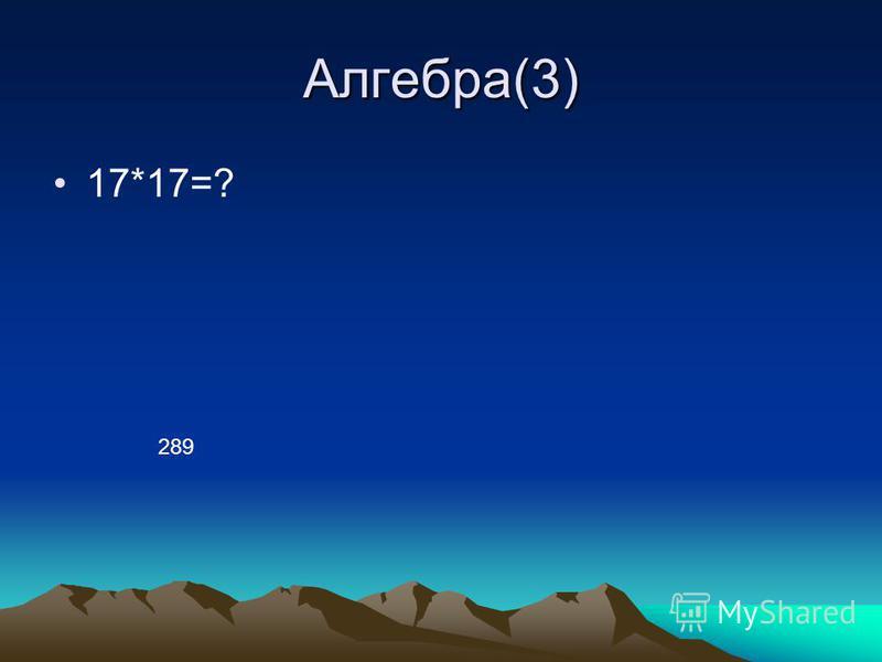 Алгебра(3) 17*17=? 289