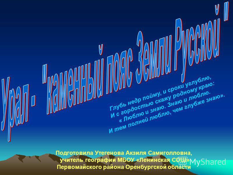Глубь недр пойму, и сроки углублю, И с гордостью скажу родному краю: « Люблю и знаю. Знаю и люблю. И тем полней люблю, чем глубже знаю». Подготовила Утегенова Акзиля Самиголловна, учитель географии МБОУ «Ленинская СОШ» Первомайского района Оренбургск
