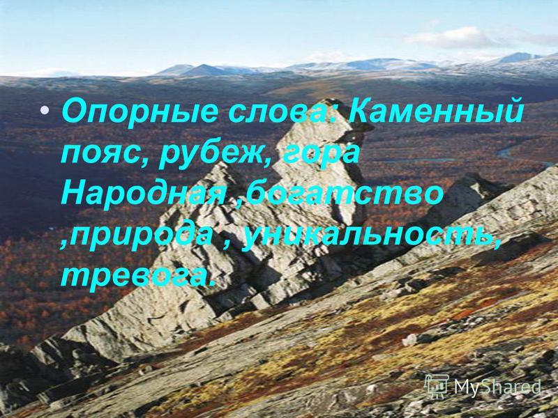 Опорные слова: Каменный пояс, рубеж, гора Народная,богатство,природа, уникальность, тревога.