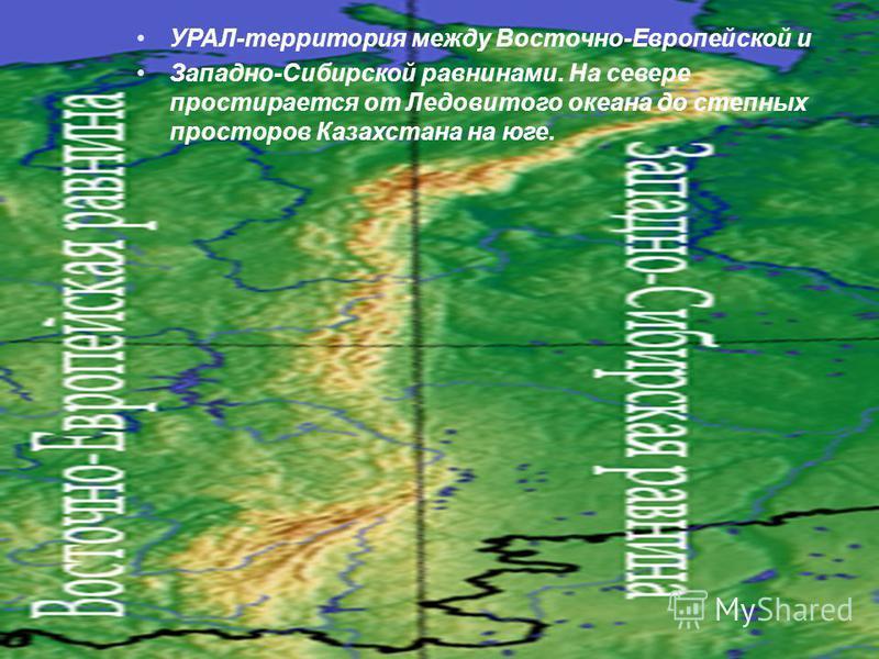 УРАЛ-территория между Восточно-Европейской и Западно-Сибирской равнинами. На севере простирается от Ледовитого океана до степных просторов Казахстана на юге.