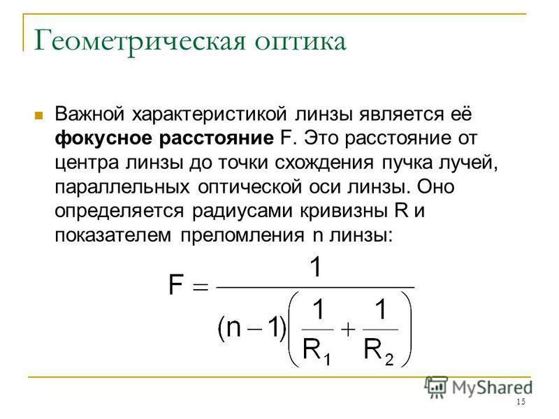15 Геометрическая оптика Важной характеристикой линзы является её фокусное расстояние F. Это расстояние от центра линзы до точки схождения пучка лучей, параллельных оптической оси линзы. Оно определяется радиусами кривизны R и показателем преломления