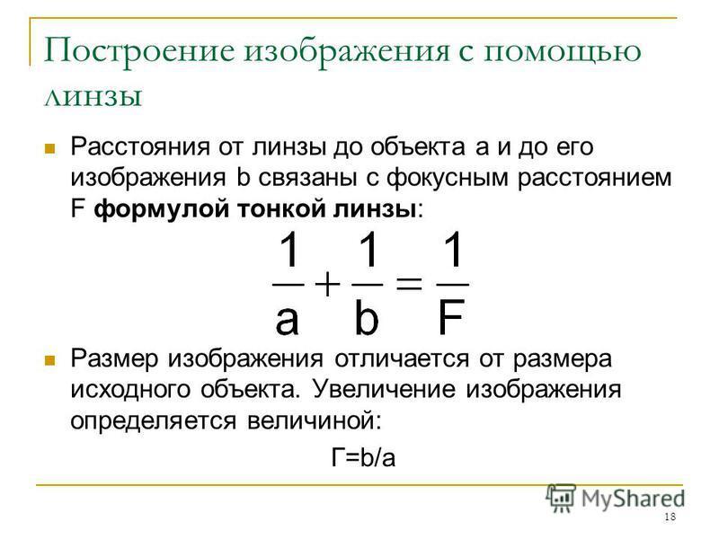 18 Построение изображения с помощью линзы Расстояния от линзы до объекта a и до его изображения b связаны с фокусным расстоянием F формулой тонкой линзы: Размер изображения отличается от размера исходного объекта. Увеличение изображения определяется