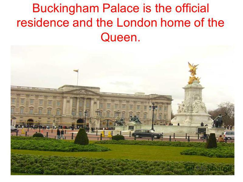 Buckingham Palace is the official residence and the London home of the Queen.
