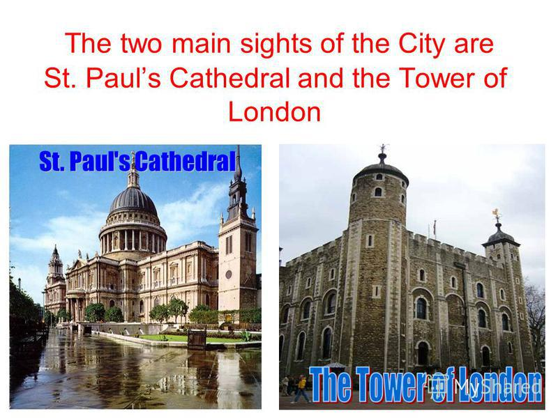 The two main sights of the City are St. Pauls Cathedral and the Tower of London St. Paul's Cathedral
