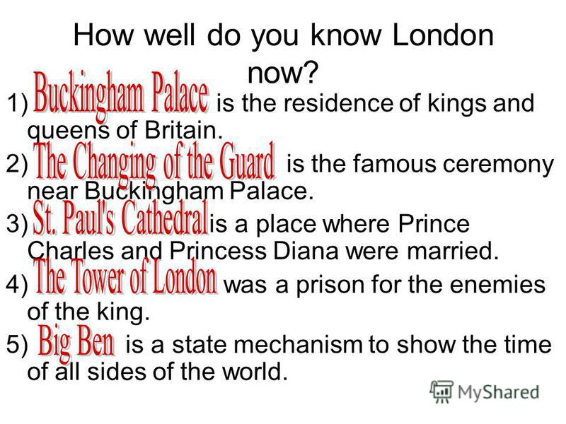 How well do you know London now? 1) is the residence of kings and queens of Britain. 2) is the famous ceremony near Buckingham Palace. 3) is a place where Prince Charles and Princess Diana were married. 4) was a prison for the enemies of the king. 5)