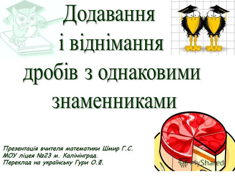 Презентація вчителя математики Шмир Г.С. МОУ ліцея 23 м. Калінінград. Переклад на українську Гури О.Ф.