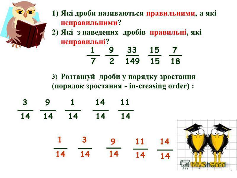 1)Які дроби називаються правильними, а які неправильними? 2)Які з наведених дробів правильні, які неправильні? 3) Розташуй дроби у порядку зростання (порядок зростання - in-creasing order) : 9 14 1 3 11 14 9 2 33 149 15 1 7 7 18 3 14 9 11 14 1