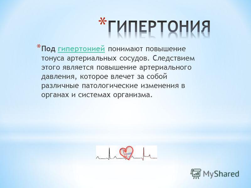 * Под гипертонией понимают повышение тонуса артериальных сосудов. Следствием этого является повышение артериального давления, которое влечет за собой различные патологические изменения в органах и системах организма.гипертонией