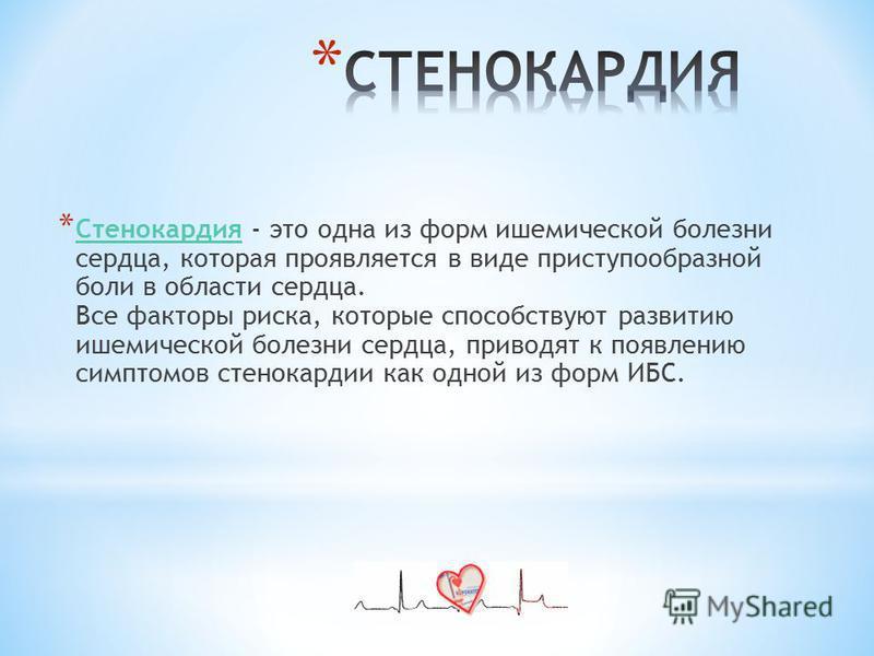 * Стенокардия - это одна из форм ишемической болезни сердца, которая проявляется в виде приступообразной боли в области сердца. Все факторы риска, которые способствуют развитию ишемической болезни сердца, приводят к появлению симптомов стенокардии ка