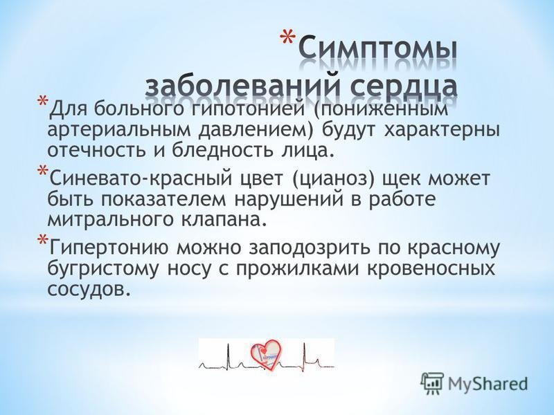 * Для больного гипотонией (пониженным артериальным давлением) будут характерны отечность и бледность лица. * Синевато-красный цвет (цианоз) щек может быть показателем нарушений в работе митрального клапана. * Гипертонию можно заподозрить по красному