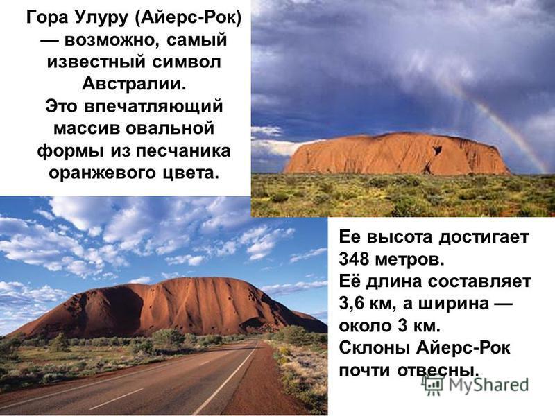 Гора Улуру (Айерс-Рок) возможно, самый известный символ Австралии. Это впечатляющий массив овальной формы из песчаника оранжевого цвета. Ее высота достигает 348 метров. Её длина составляет 3,6 км, а ширина около 3 км. Склоны Айерс-Рок почти отвесны.
