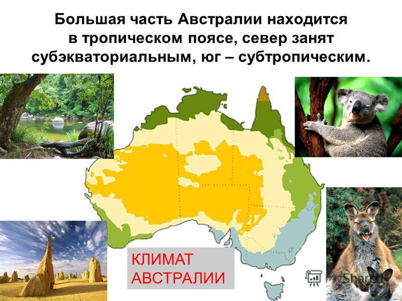 Большая часть Австралии находится в тропическом поясе, север занят субэкваториальным, юг – субтропическим. КЛИМАТ АВСТРАЛИИ