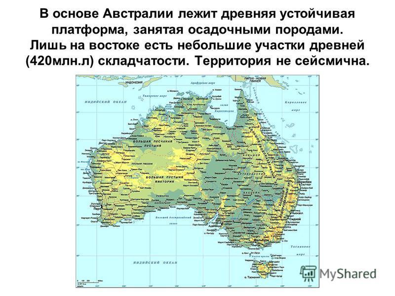 В основе Австралии лежит древняя устойчивая платформа, занятая осадочными породами. Лишь на востоке есть небольшие участки древней (420 млн.л) складчатости. Территория не сейсмична.