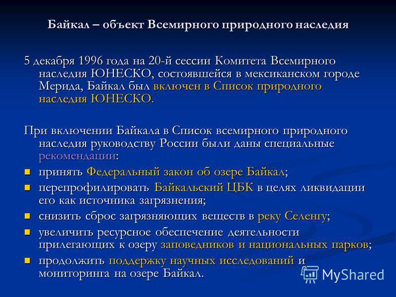 Байкал – объект Всемирного природного наследия 5 декабря 1996 года на 20-й сессии Комитета Всемирного наследия ЮНЕСКО, состоявшейся в мексиканском городе Мерида, Байкал был включен в Список природного наследия ЮНЕСКО. При включении Байкала в Список в