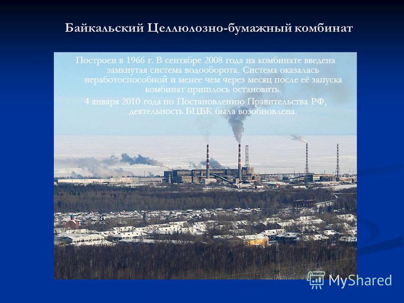 Байкальский Целлюлозно-бумажный комбинат Построен в 1966 г. В сентябре 2008 года на комбинате введена замкнутая система водооборота. Система оказалась неработоспособной и менее чем через месяц после её запуска комбинат пришлось остановить. 4 января 2