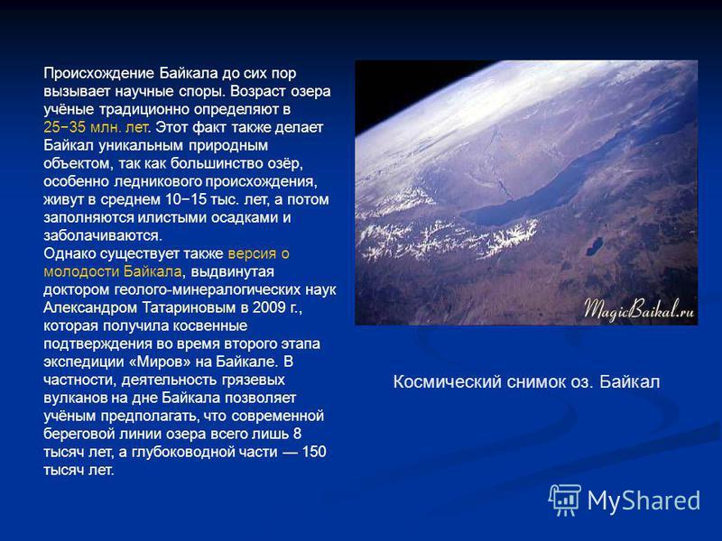 Происхождение Байкала до сих пор вызывает научные споры. Возраст озера учёные традиционно определяют в 2535 млн. лет. Этот факт также делает Байкал уникальным природным объектом, так как большинство озёр, особенно ледникового происхождения, живут в с