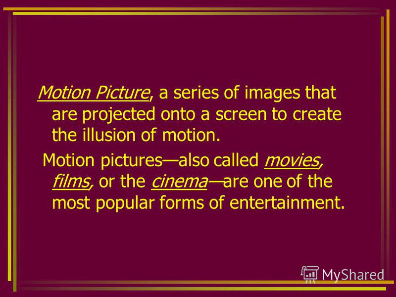 Motion Picture, a series of images that are projected onto a screen to create the illusion of motion. Motion picturesalso called movies, films, or the cinemaare one of the most popular forms of entertainment.