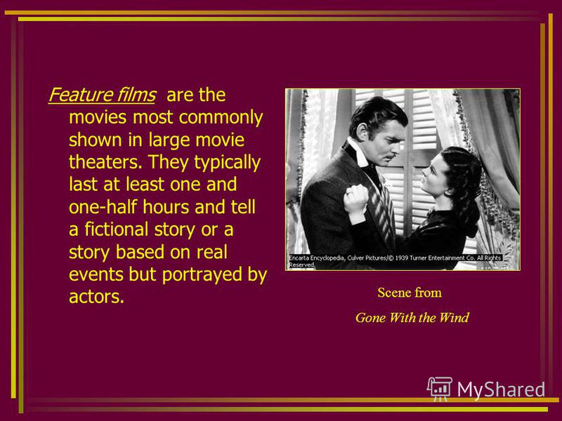 Feature films are the movies most commonly shown in large movie theaters. They typically last at least one and one-half hours and tell a fictional story or a story based on real events but portrayed by actors. Scene from Gone With the Wind
