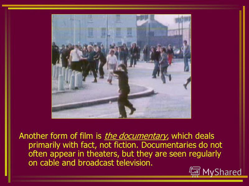 Another form of film is the documentary, which deals primarily with fact, not fiction. Documentaries do not often appear in theaters, but they are seen regularly on cable and broadcast television.