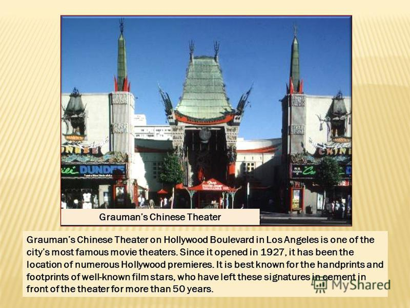 Graumans Chinese Theater Graumans Chinese Theater on Hollywood Boulevard in Los Angeles is one of the citys most famous movie theaters. Since it opened in 1927, it has been the location of numerous Hollywood premieres. It is best known for the handpr