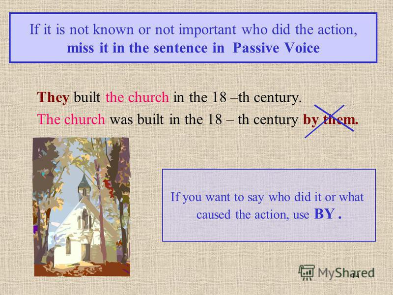 14 If it is not known or not important who did the action, miss it in the sentence in Passive Voice They built the church in the 18 –th century. The church was built in the 18 – th century by them. If you want to say who did it or what caused the act