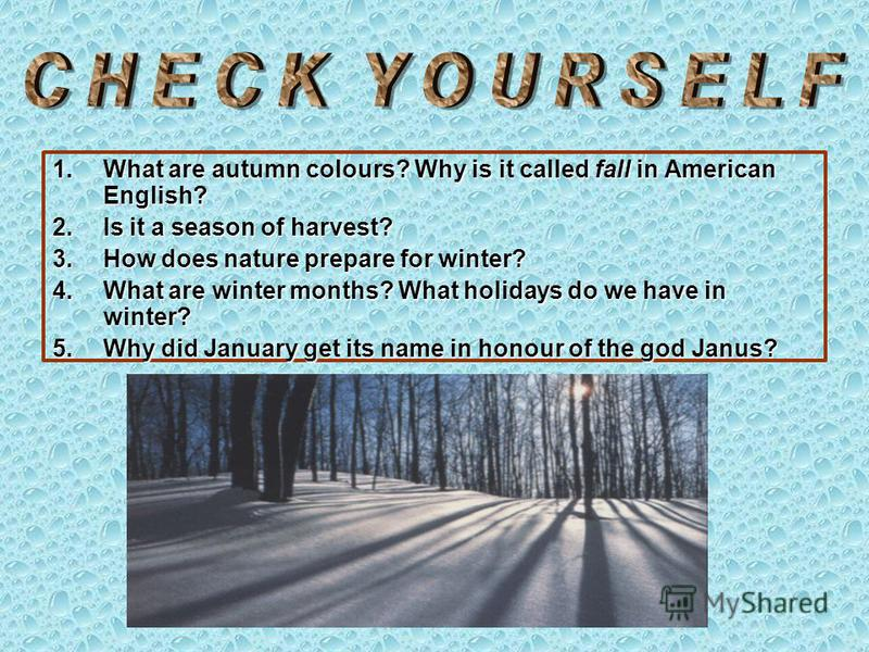 1.What are autumn colours? Why is it called fall in American English? 2.Is it a season of harvest? 3.How does nature prepare for winter? 4.What are winter months? What holidays do we have in winter? 5.Why did January get its name in honour of the god