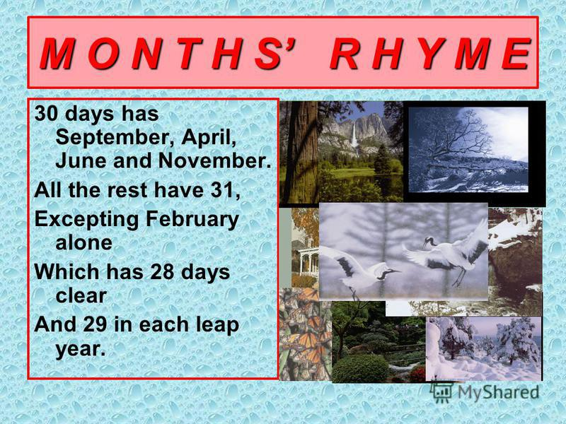 M O N T H S R H Y M E 30 days has September, April, June and November. All the rest have 31, Excepting February alone Which has 28 days clear And 29 in each leap year.
