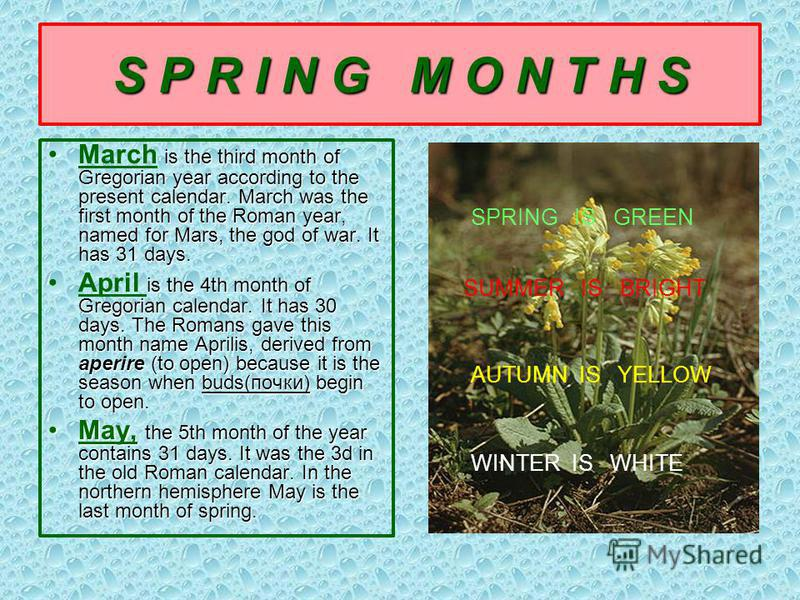 S P R I N G M O N T H S is the third month of Gregorian year according to the present calendar. March was the first month of the Roman year, named for Mars, the god of war. It has 31 days.March is the third month of Gregorian year according to the pr