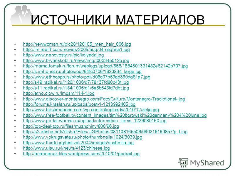 ИСТОЧНИКИ МАТЕРИАЛОВ http://newwoman.ru/pic28/120105_men_hair_006. jpg http://im.rediff.com/movies/2005/aug/04meghna1. jpg http://www.nenovosty.ru/pic/kolyada.jpg http://www.bryanskobl.ru/news/img/t00334p012b.jpg http://mama.tomsk.ru/forum/weblogs/up