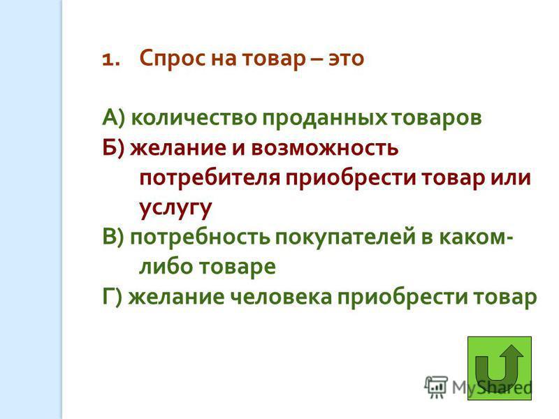 1. Спрос на товар – это А ) количество проданных товаров Б ) желание и возможность потребителя приобрести товар или услугу В ) потребность покупателей в каком - либо товаре Г ) желание человека приобрести товар