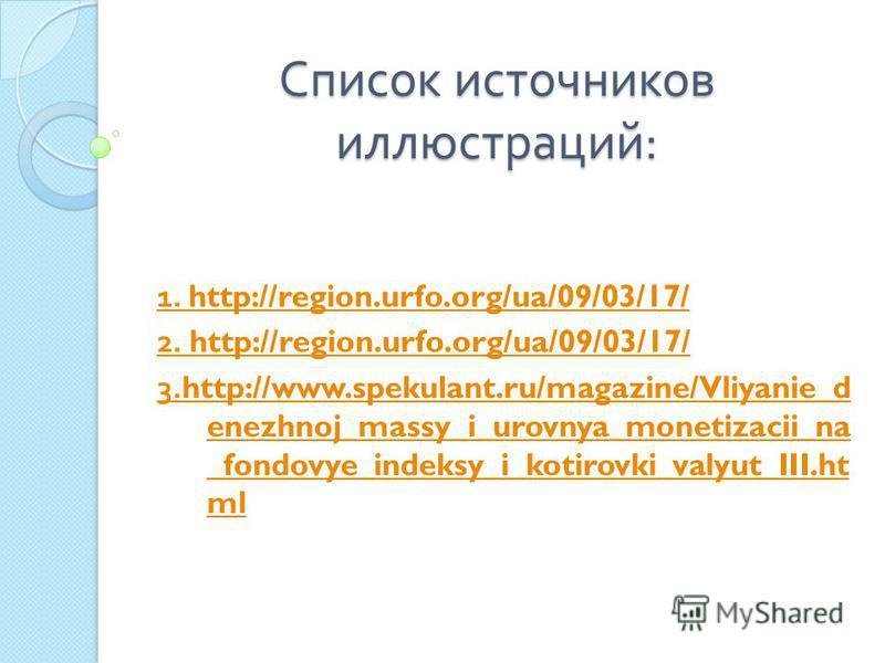 Список источников иллюстраций : 1. http://region.urfo.org/ua/09/03/17/ 2. http://region.urfo.org/ua/09/03/17/ 3.http://www.spekulant.ru/magazine/Vliyanie_d enezhnoj_massy_i_urovnya_monetizacii_na _fondovye_indeksy_i_kotirovki_valyut_III.ht ml