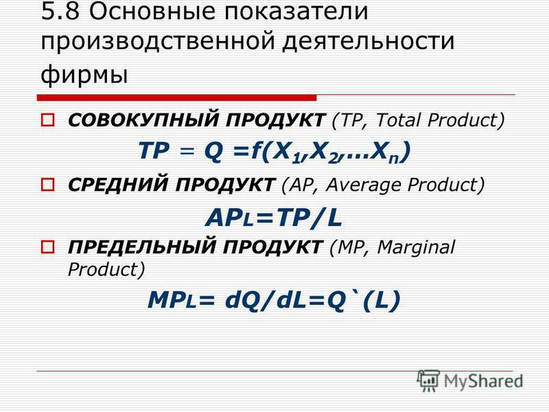 5.8 Основные показатели производственной деятельности фирмы СОВОКУПНЫЙ ПРОДУКТ (ТР, Total Product) TР = Q =f(X 1,X 2,...X n ) СРЕДНИЙ ПРОДУКТ (АР, Average Product) АР L =ТР/L ПРЕДЕЛЬНЫЙ ПРОДУКТ (МР, Marginal Product) МР L = dQ/dL=Q`(L)