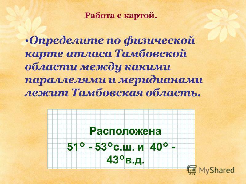 Определите по физической карте атласа Тамбовской области между какими параллелями и меридианами лежит Тамбовская область. Расположена 51° - 53°с.ш. и 40° - 43°в.д. Работа с картой.