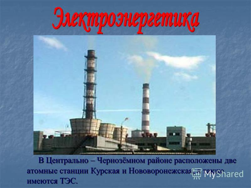 В Центрально – Чернозёмном районе расположены две атомные станции Курская и Нововоронежская, а также имеются ТЭС. В Центрально – Чернозёмном районе расположены две атомные станции Курская и Нововоронежская, а также имеются ТЭС.