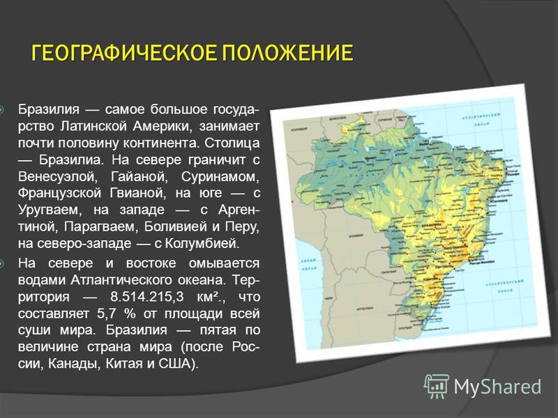 ГЕОГРАФИЧЕСКОЕ ПОЛОЖЕНИЕ Бразилия самое большое государство Латинской Америки, занимает почти половину континента. Столица Бразилиа. На севере граничит с Венесуэлой, Гайаной, Суринамом, Французской Гвианой, на юге с Уругваем, на западе с Арген- тиной