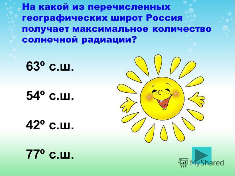 На какой из перечисленных географических широт Россия получает максимальное количество солнечной радиации? 42º с.ш. 63º с.ш. 54º с.ш. 77º с.ш.